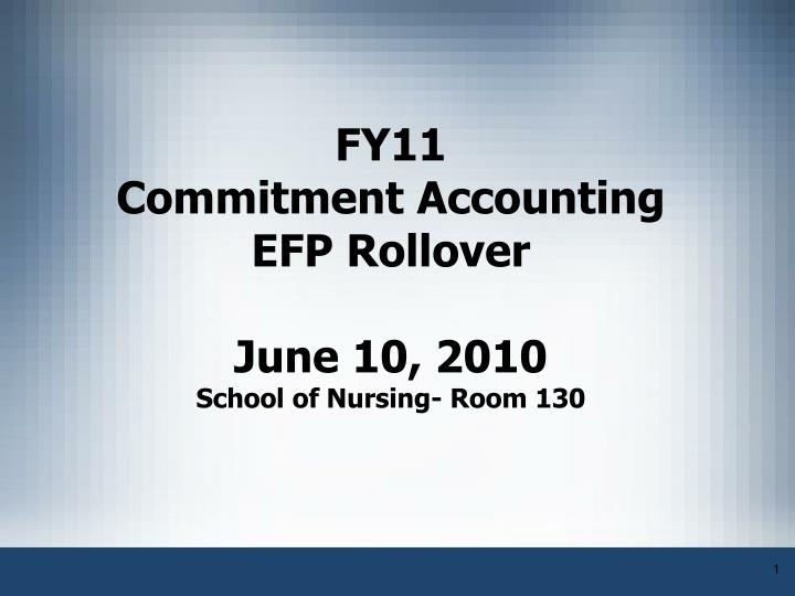 Fy11 commitment accounting efp rollover june 10 2010 school of nursing room 130
