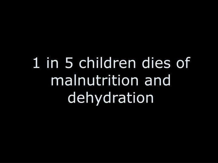 1 in 5 children dies of malnutrition and dehydration