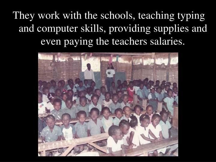 They work with the schools, teaching typing and computer skills, providing supplies and even paying the teachers salaries.