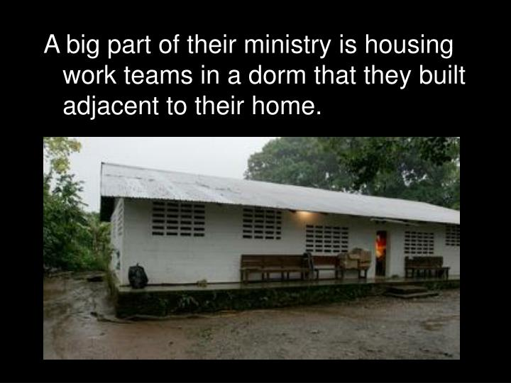 A big part of their ministry is housing work teams in a dorm that they built adjacent to their home.