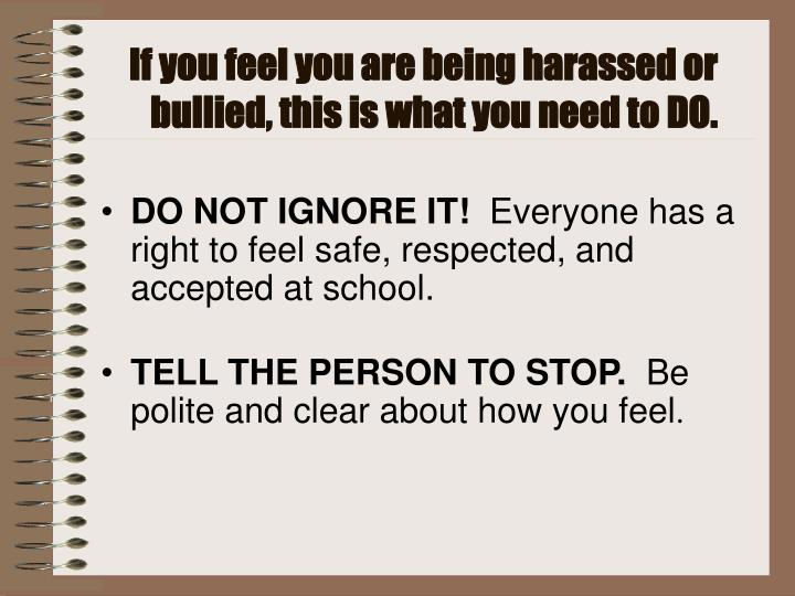 If you feel you are being harassed or