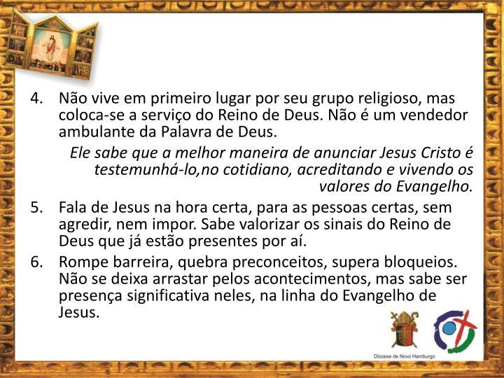 4. Não vive em primeiro lugar por seu grupo religioso, mas coloca-se a serviço do Reino de Deus. Não é um vendedor ambulante da Palavra de Deus.