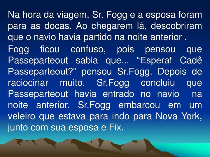 Na hora da viagem, Sr. Fogg e a esposa foram para as docas. Ao chegarem lá, descobriram que o navio havia partido na noite anterior .