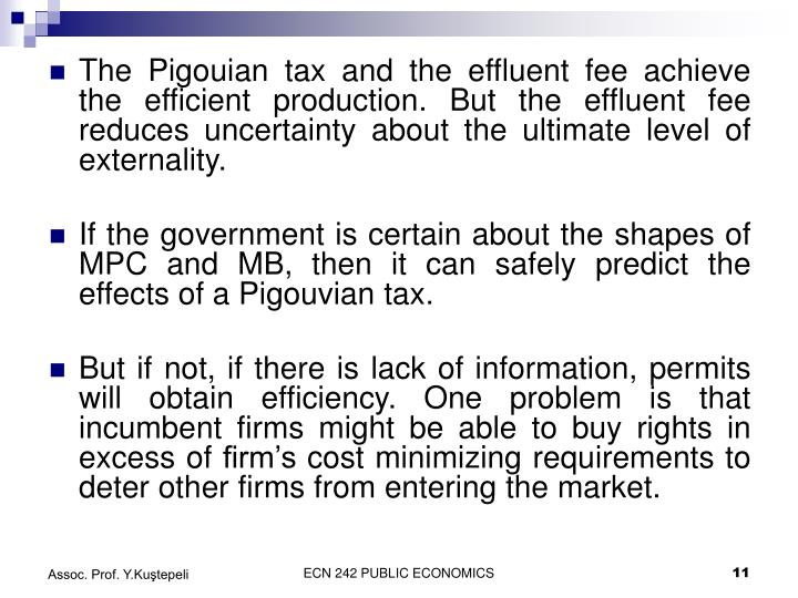 The Pigouian tax and the effluent fee achieve the efficient production. But the effluent fee reduces uncertainty about the ultimate level of externality.