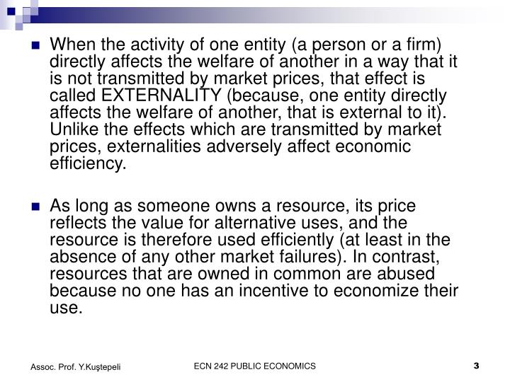 When the activity of one entity (a person or a firm) directly affects the welfare of another in a way that it is not transmitted by market prices, that effect is called EXTERNALITY (because, one entity directly affects the welfare of another, that is external to it). Unlike the effects which are transmitted by market prices, externalities adversely affect economic efficiency.