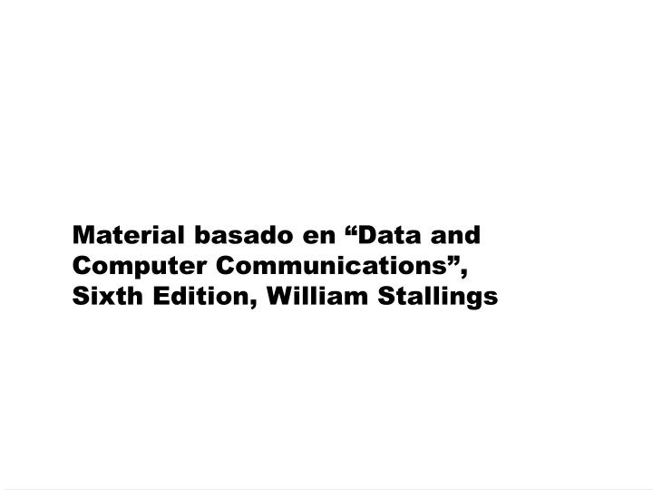 Material basado en data and computer communications sixth edition william stallings