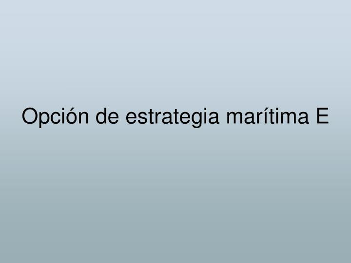 Opción de estrategia marítima E