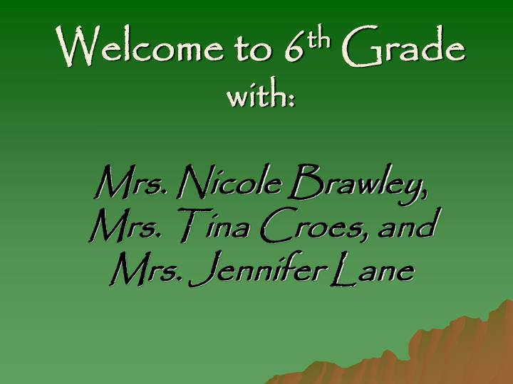 Welcome to 6 th grade with mrs nicole brawley mrs tina croes and mrs jennifer lane