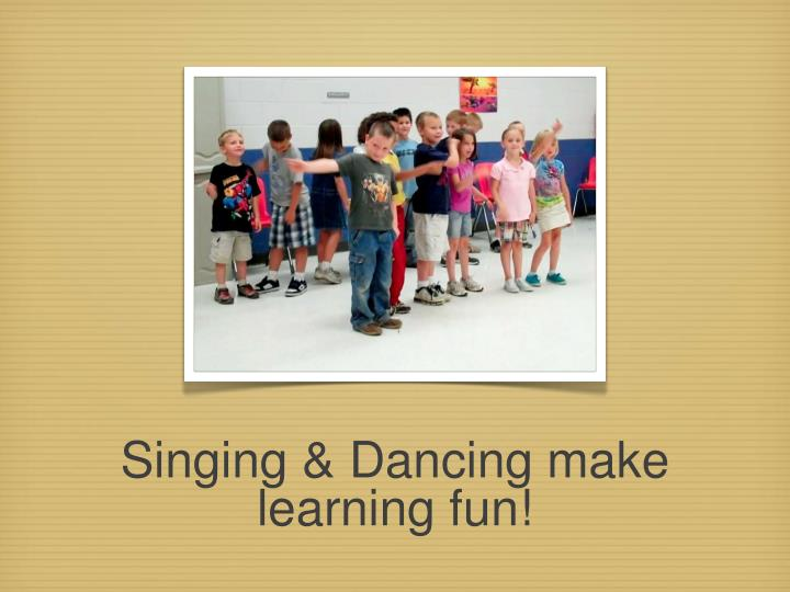 Singing & Dancing make learning fun!