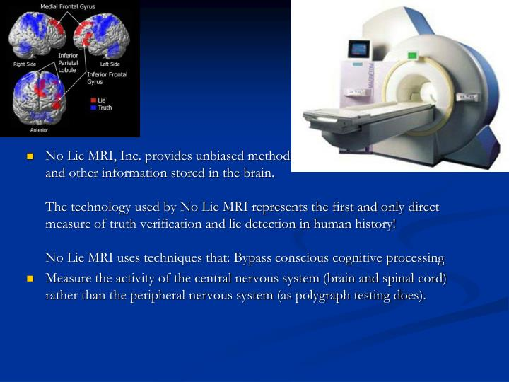 No Lie MRI, Inc. provides unbiased methods for the detection of deception and other information stored in the brain.