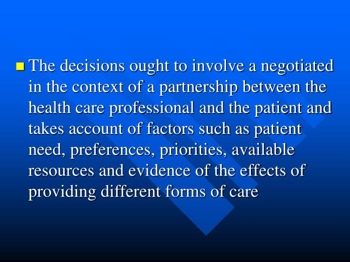 The decisions ought to involve a negotiated in the context of a partnership between the health care professional and the patient and takes account of factors such as patient need, preferences, priorities, available resources and evidence of the effects of providing different forms of care