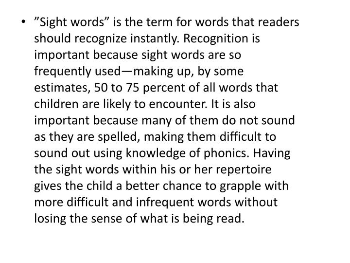 """Sight words"" is the term for words that readers should recognize instantly. Recognition is important because sight words are so frequently used—making up, by some estimates, 50 to 75 percent of all words that children are likely to encounter. It is also important because many of them do not sound as they are spelled, making them difficult to sound out using knowledge of phonics. Having the sight words within his or her repertoire gives the child a better chance to grapple with more difficult and infrequent words without losing the sense of what is being read."