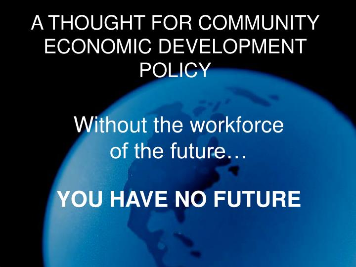 A THOUGHT FOR COMMUNITY ECONOMIC DEVELOPMENT POLICY