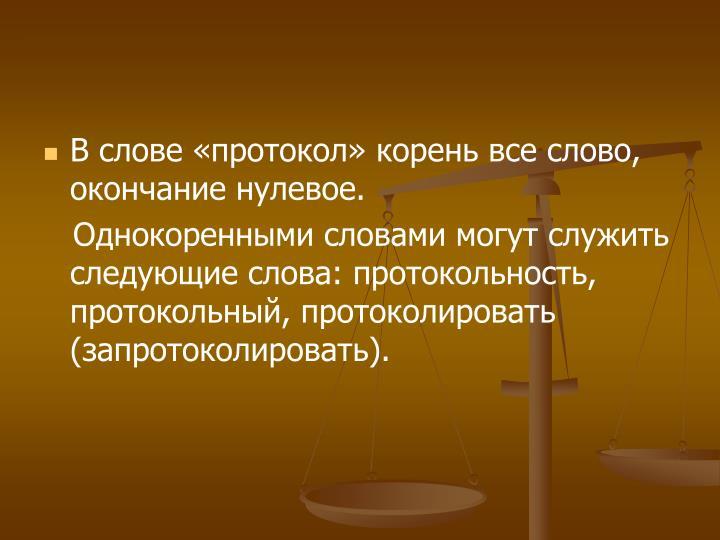 В слове «протокол» корень все слово, окончание нулевое.