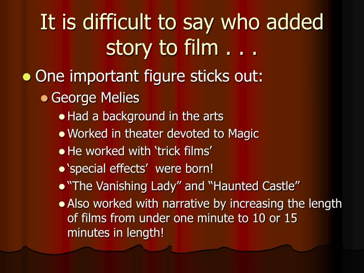 It is difficult to say who added story to film . . .