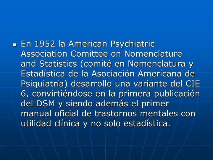 En 1952 la American Psychiatric Association Comittee on Nomenclature and Statistics (comité en Nomenclatura y Estadística de la Asociación Americana de Psiquiatría) desarrollo una variante del CIE 6, convirtiéndose en la primera publicación del DSM y siendo además el primer manual oficial de trastornos mentales con utilidad clínica y no solo estadística.