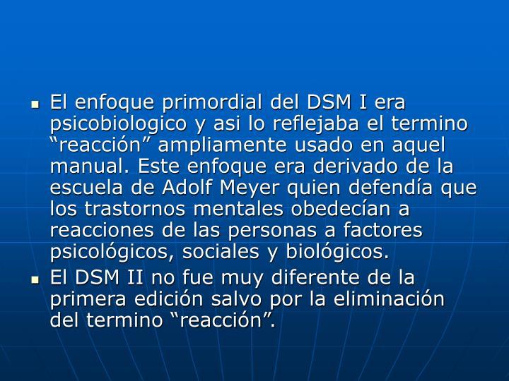 """El enfoque primordial del DSM I era psicobiologico y asi lo reflejaba el termino """"reacción"""" ampliamente usado en aquel manual. Este enfoque era derivado de la escuela de Adolf Meyer quien defendía que los trastornos mentales obedecían a reacciones de las personas a factores psicológicos, sociales y biológicos."""