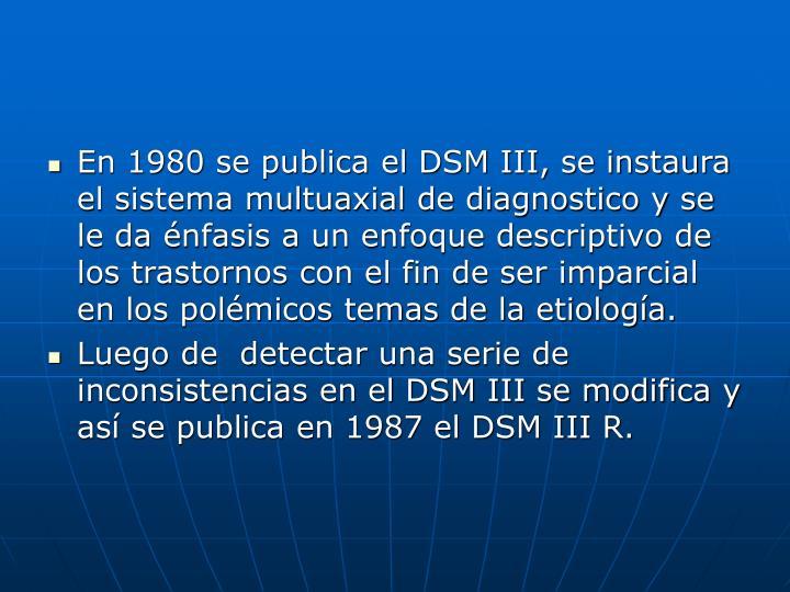 En 1980 se publica el DSM III, se instaura el sistema multuaxial de diagnostico y se le da énfasis a un enfoque descriptivo de los trastornos con el fin de ser imparcial en los polémicos temas de la etiología.