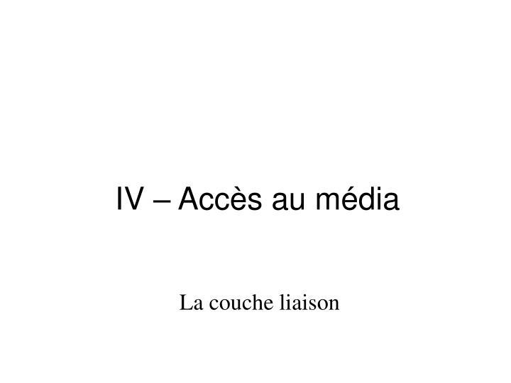 IV – Accès au média
