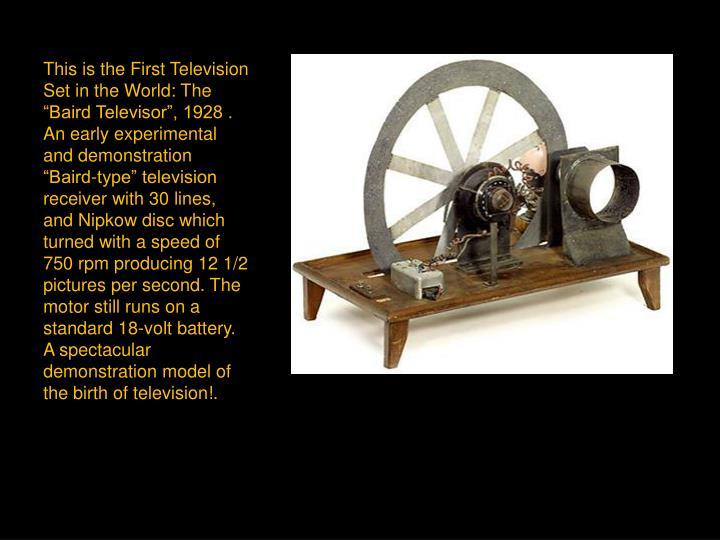 "This is the First Television Set in the World: The ""Baird Televisor"", 1928 . An early experimental and demonstration ""Baird-type"" television receiver with 30 lines, and Nipkow disc which turned with a speed of 750 rpm producing 12 1/2 pictures per second. The motor still runs on a standard 18-volt battery. A spectacular demonstration model of the birth of television!."