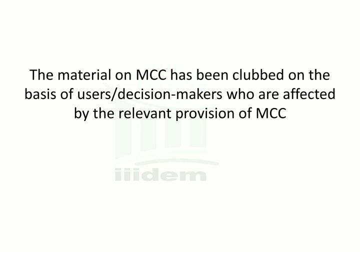 The material on MCC has been clubbed on the basis of users/decision-makers who are affected by the relevant provision of MCC