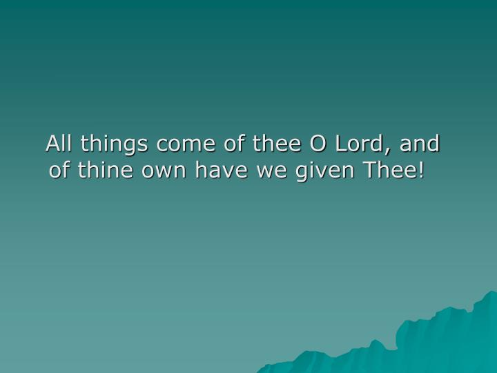 All things come of thee O Lord, and of thine own have we given Thee!