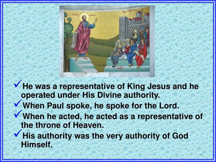 He was a representative of King Jesus and he operated under His Divine authority.