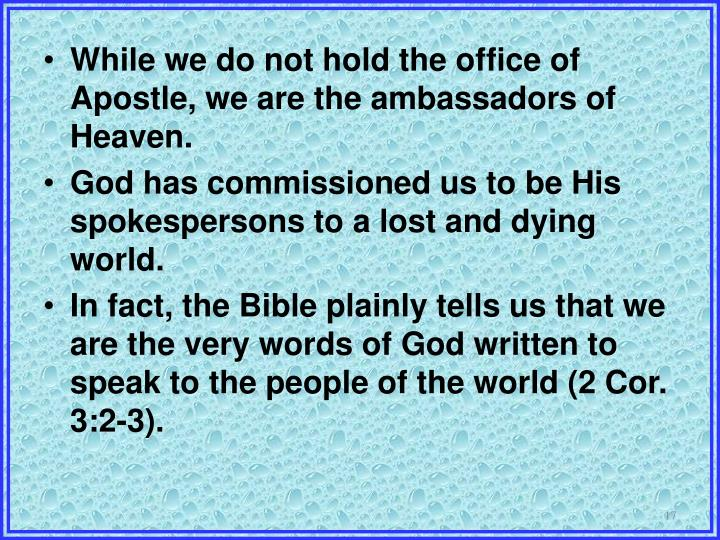 While we do not hold the office of Apostle, we are the ambassadors of Heaven.