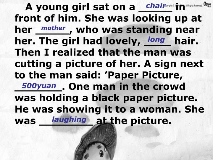 A young girl sat on a _____ in front of him. She was looking up at her _____, who was standing near her. The girl had lovely, ____ hair. Then I realized that the man was cutting a picture of her. A sign next to the man said: Paper Picture, _______. One man in the crowd was holding a black paper picture. He was showing it to a woman. She was ________ at the picture.