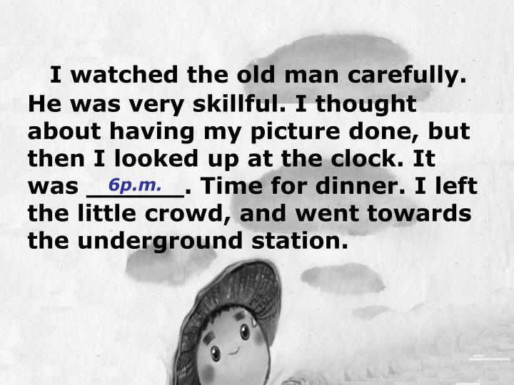 I watched the old man carefully. He was very skillful. I thought about having my picture done, but then I looked up at the clock. It was ______. Time for dinner. I left the little crowd, and went towards the underground station.