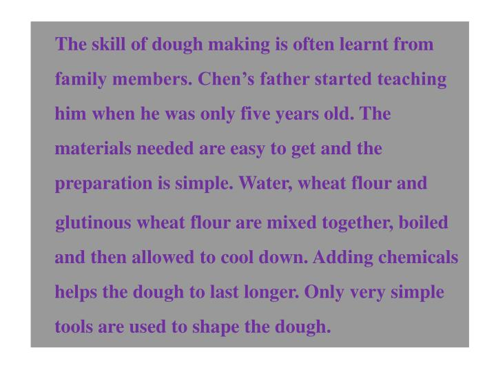 The skill of dough making is often learnt from family members. Chens father started teaching him when he was only five years old. The materials needed are easy to get and the preparation is simple. Water, wheat flour and