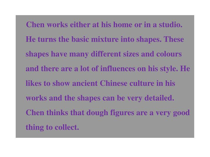 Chen works either at his home or in a studio. He turns the basic mixture into shapes. These shapes have many different sizes and colours and there are a lot of influences on his style. He likes to show ancient Chinese culture in his works and the shapes can be very detailed. Chen thinks that dough figures are a very good thing to collect.