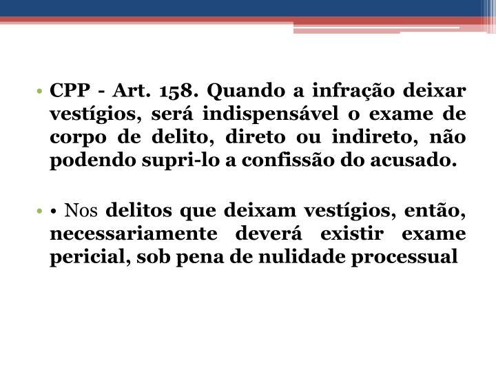 CPP - Art. 158. Quando a infração deixar vestígios, será indispensável o exame de corpo de delito, direto ou indireto, não podendo supri-lo a confissão do acusado.