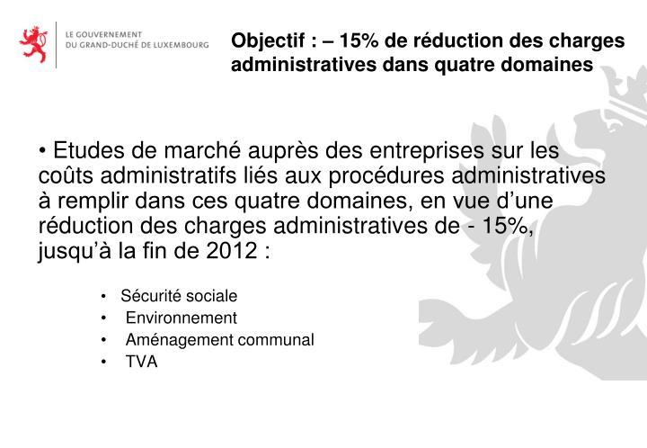 Etudes de marché auprès des entreprises sur les coûts administratifs liés aux procédures administratives à remplir dans ces quatre domaines, en vue d'une réduction des charges administratives de - 15%, jusqu'à la fin de 2012 :