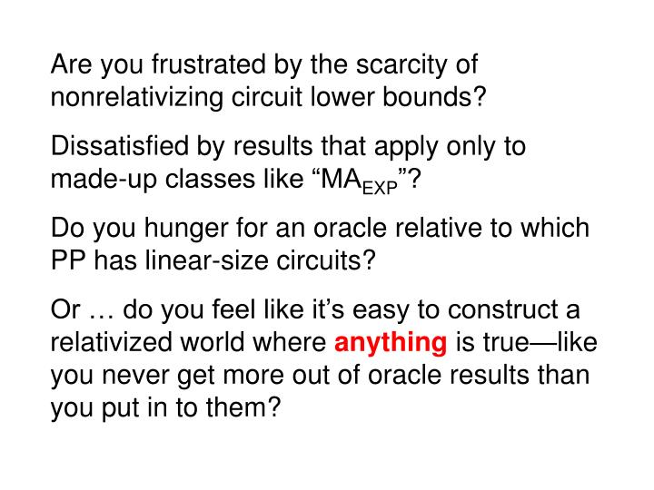 Are you frustrated by the scarcity of nonrelativizing circuit lower bounds?