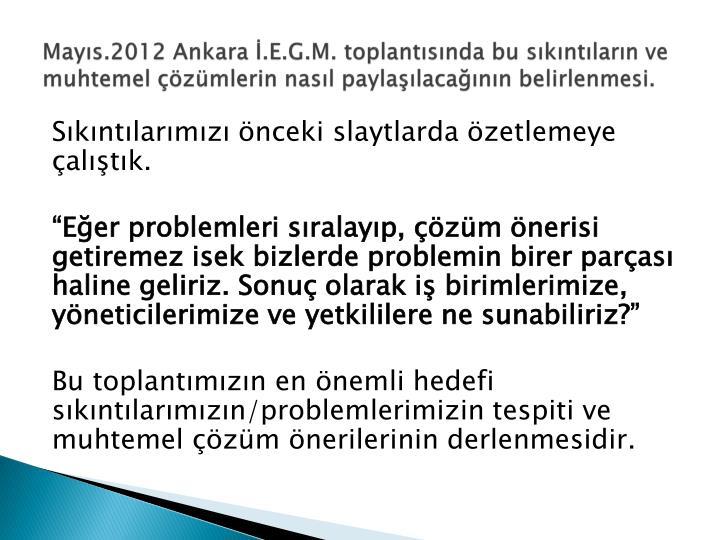 Mayıs.2012 Ankara İ.E.G.M. toplantısında bu sıkıntıların ve muhtemel çözümlerin nasıl paylaşılacağının belirlenmesi.