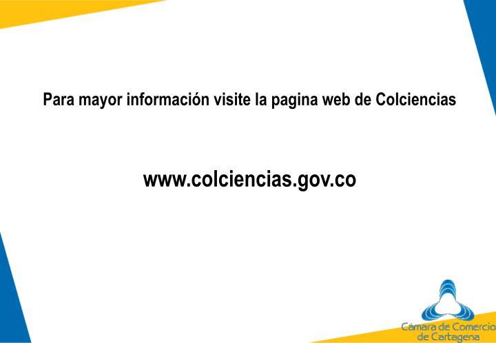 Para mayor información visite la pagina web de Colciencias