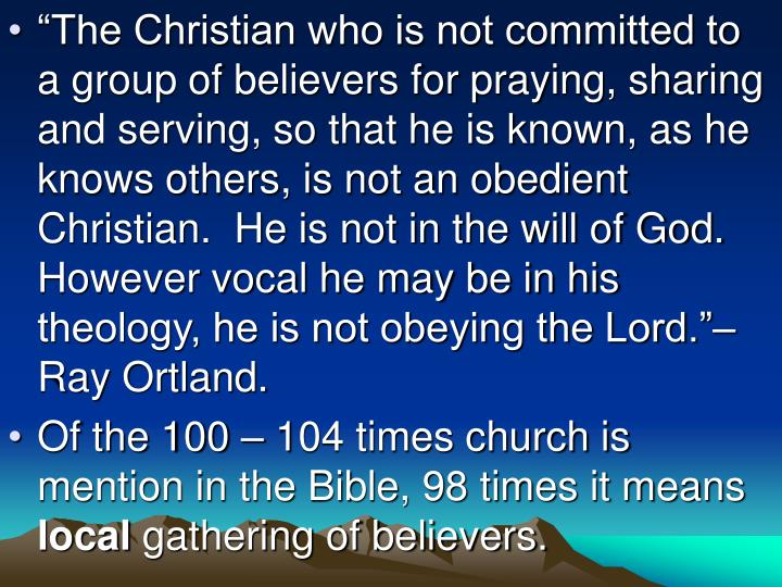 """The Christian who is not committed to a group of believers for praying, sharing and serving, so t..."