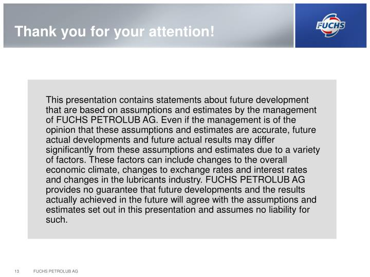 This presentation contains statements about future development that are based on assumptions and estimates by the management of FUCHS PETROLUB AG. Even if the management is of the opinion that these assumptions and estimates are accurate, future actual developments and future actual results may differ significantly from these assumptions and estimates due to a variety of factors. These factors can include changes to the overall economic climate, changes to exchange rates and interest rates and changes in the lubricants industry. FUCHS PETROLUB AG provides no guarantee that future developments and the results actually achieved in the future will agree with the assumptions and estimates set out in this presentation and assumes no liability for such.