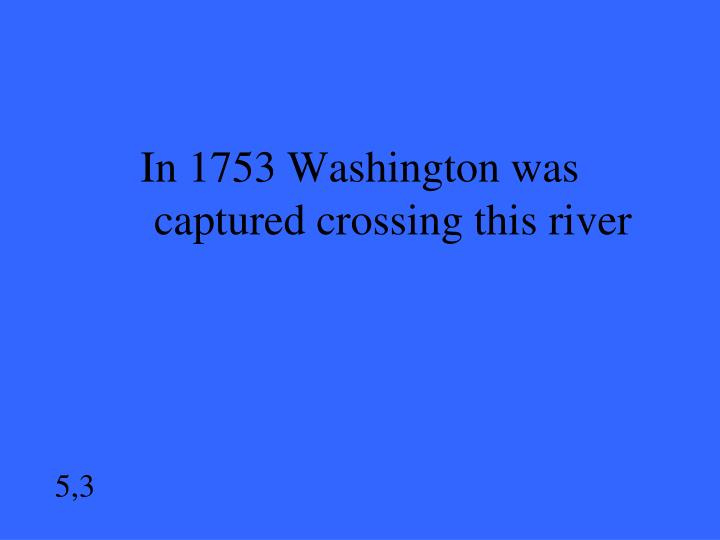 In 1753 Washington was  captured crossing this river