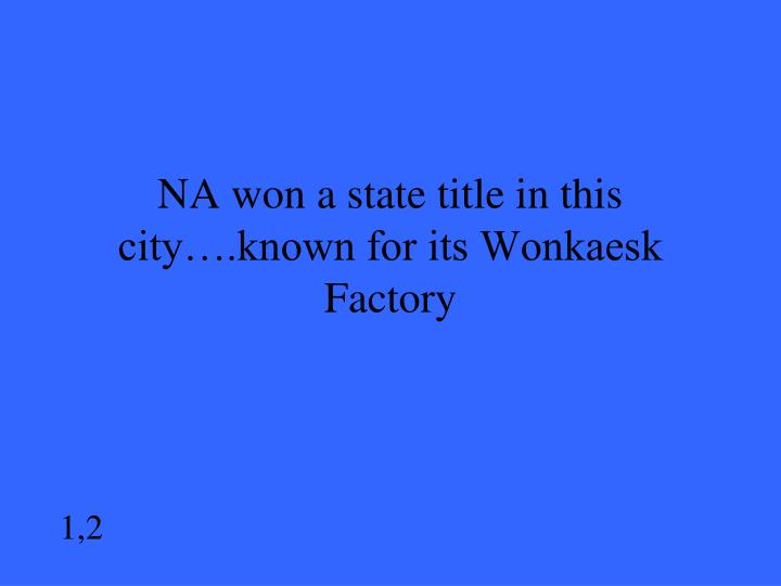NA won a state title in this city….known for its Wonkaesk Factory