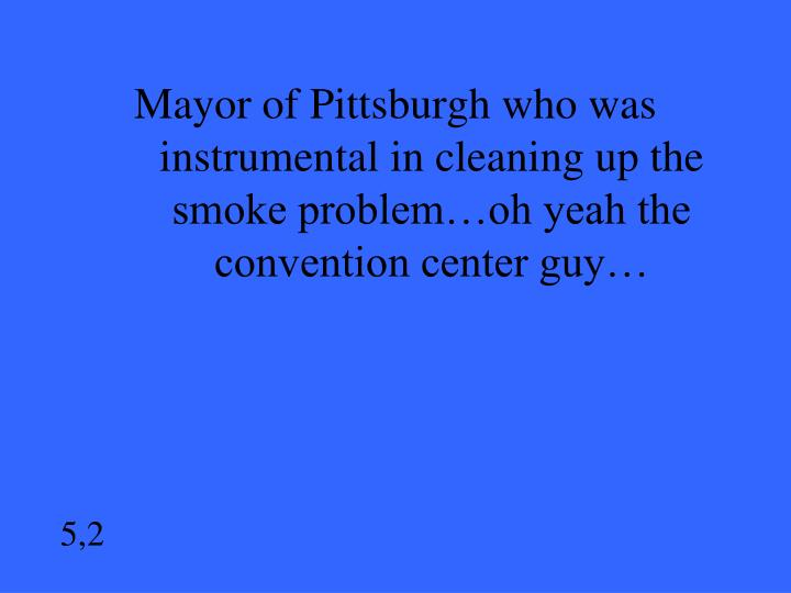 Mayor of Pittsburgh who was instrumental in cleaning up the smoke problem…oh yeah the convention center guy…