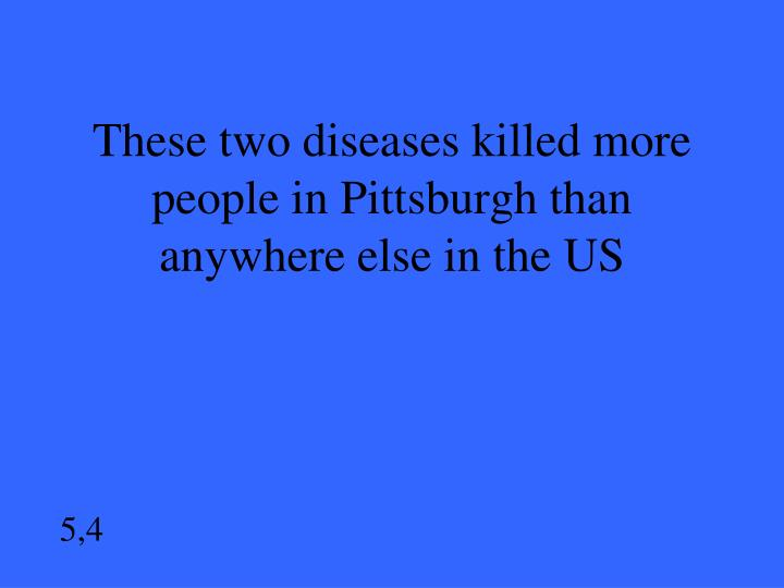 These two diseases killed more people in Pittsburgh than anywhere else in the US