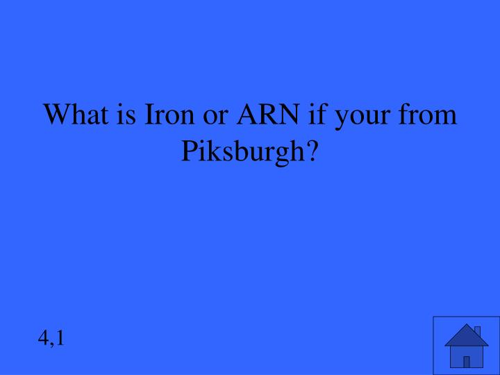 What is Iron or ARN if your from Piksburgh?