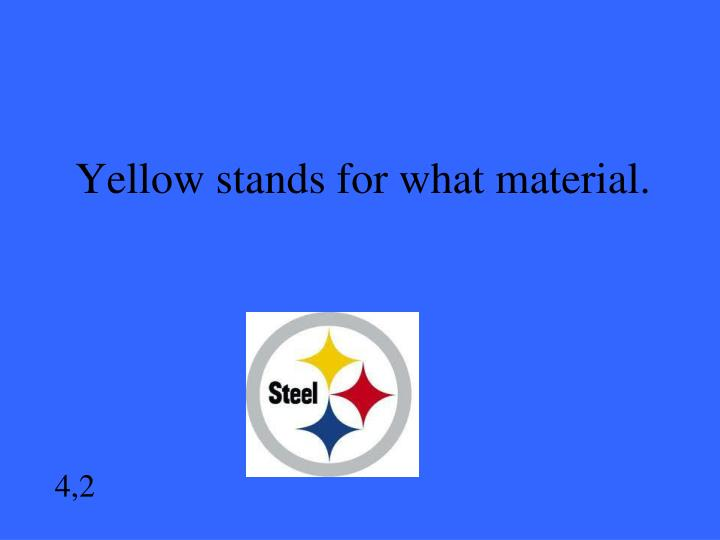 Yellow stands for what material.