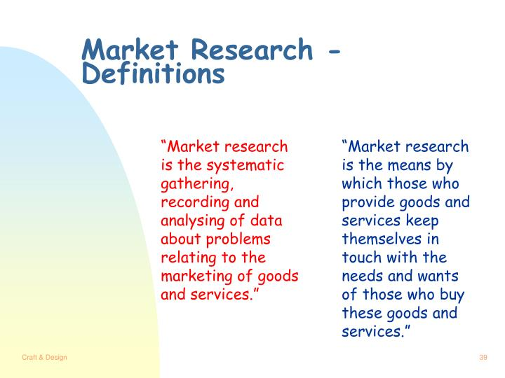 """Market research is the systematic gathering, recording and analysing of data about problems relating to the marketing of goods and services."""