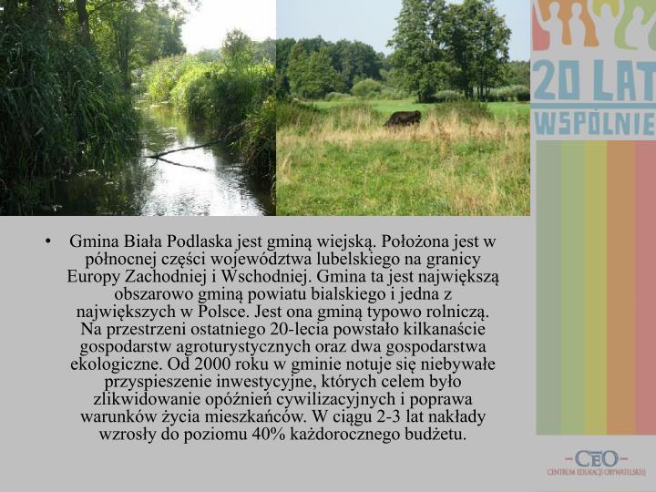 Gmina Biała Podlaska jest gminą wiejską. Położona jest w północnej części województwa lubelskiego na granicy Europy Zachodniej i Wschodniej. Gmina ta jest największą obszarowo gminą powiatu bialskiego i jedna z największych w Polsce. Jest ona gminą typowo rolniczą. Na przestrzeni ostatniego 20-lecia powstało kilkanaście gospodarstw agroturystycznych oraz dwa gospodarstwa ekologiczne. Od 2000 roku w gminie notuje się niebywałe przyspieszenie inwestycyjne, których celem było zlikwidowanie opóźnień cywilizacyjnych i poprawa warunków życia mieszkańców. W ciągu 2-3 lat nakłady wzrosły do poziomu 40% każdorocznego budżetu.