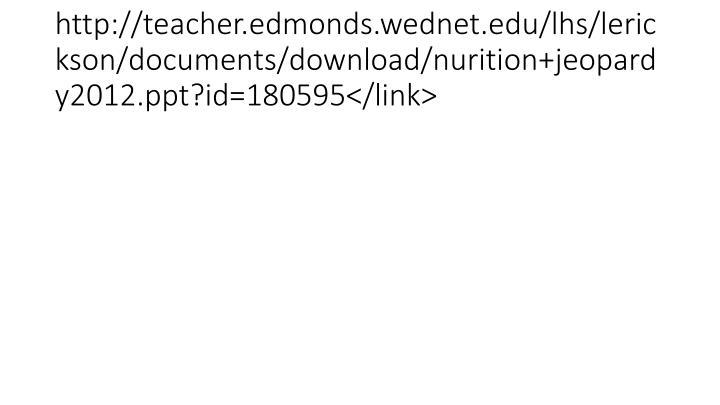 http://teacher.edmonds.wednet.edu/lhs/lerickson/documents/download/nurition+jeopardy2012.ppt?id=180595</link>