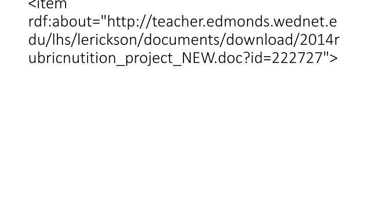 "<item rdf:about=""http://teacher.edmonds.wednet.edu/lhs/lerickson/documents/download/2014rubricnutition_project_NEW.doc?id=222727"">"
