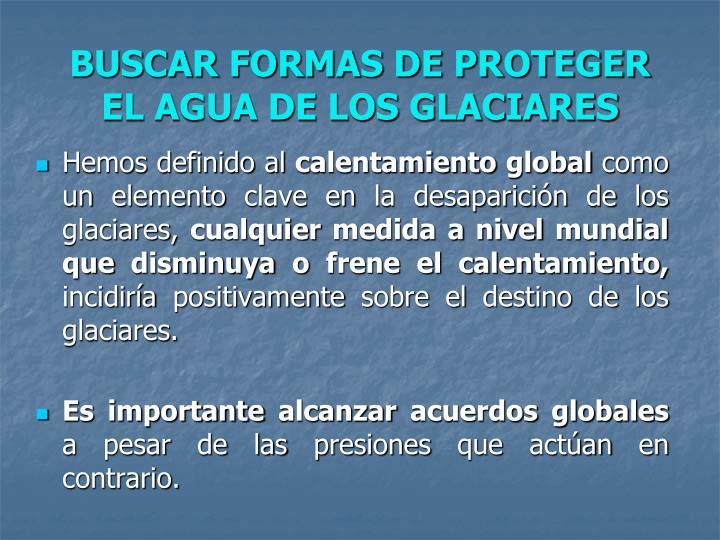 BUSCAR FORMAS DE PROTEGER EL AGUA DE LOS GLACIARES